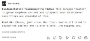 """Expectation vs. reality: mirrorfalls  Fundamentalist fearmongering video: This dungeon """"master""""  is given complete control and """"players"""" must do whatever  dark things are demanded of them.  Real DM: Please, just cross the river. You've all tried to  seduce the catfish and it didn't work. I'm begging you.  Source: autiegotmoves  34,893 notes Expectation vs. reality"""