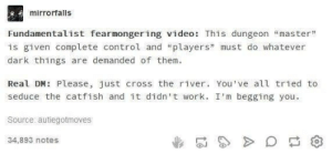 """Catfished, Dank, and Memes: mirrorfalls  Fundamentalist fearmongering video: This dungeon """"master""""  is given complete control and """"players"""" must do whatever  dark things are demanded of them  Real DM: Please, just cross the river. You've all tried to  seduce the catfish and it didn't work. I'm begging you  Source autiegotmoves  34,893 notes danktoday:  meirl by cringy_flinchy FOLLOW HERE 4 MORE MEMES."""