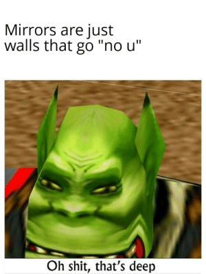 "Outstanding move: Mirrors are just  walls that go ""no u""  Oh shit, that's deep Outstanding move"