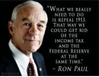 "Memes, Taxes, and Ron Paul: MISESINSTITUTE  WHAT WE REALLY  NEED TO DO  IS REPEAL 1913.  THAT WAY WE  COULD GET RID  OF THE  INCOME TAX  AND THE  FEDERAL RESERVE  AT THE  SAME TIME.""  RON PAUL LP Platform 2.4: All persons are entitled to keep the fruits of their labor.  Learn more about our Platform at: LP.org/platform"