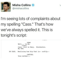 "Misha Collins  @mishacollins  I'm seeing lots of complaints about  my spelling ""Cass."" That's how  we've always spelled it. This is  tonight's script:  DEAN  Well  ta-da.  (then)  Cass, this is Mary  Winchester  My mom.  ON CASS. Realizing how big that is  softly  CASTIEL  Your mother iT dOeSnT mAkE sEnSe"