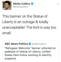 "Okay but the statute of liberty photo is aesthetic: Misha Collins  @mishacollins  This banner on the Statue of  Liberty is an outrage & totally  unacceptable! The font is way too  Small  ABC News Politics  @ABcPolitics  ""Refugees Welcome"" banner unfurled on  pedestal of Statue of Liberty United  States Park Police working to identify  suspects. Okay but the statute of liberty photo is aesthetic"