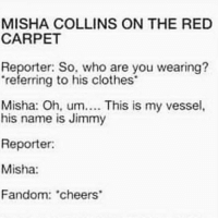 "Clothes, Memes, and Fandom: MISHA COLLINS ON THE RED  CARPET  Reporter: So, who are you wearing?  referring to his clothes  Misha: Oh, um.. This is my vessel,  his name is Jimmy  Reporter:  Misha:  Fandom: cheers ""You're possessing some poor bastard ?"""