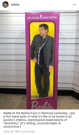 """destiel-is-cockles-fault:  *Bangs hands on a table* : misha  LES COURS MONT-ROYAL   misha At the Barbie Expo in Montreal yesterday, I got  a first-hand taste of what it's like to be boxed in by  society's shallow, stereotypical expectations of  """"femininity."""" (It's stifling, uncomfortable, &  constrictive.)  View all 789 comments destiel-is-cockles-fault:  *Bangs hands on a table*"""