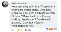 Old Man, Black, and Cheerleader: Misha Scholten  Not surprising anymore. These talent  shows are all the same. Little girl?  Sings like a 60 year old black woman.  Old man? Does backflips. Preppy  looking cheerleader? Death metal  grunting. Goth guy? Opera.  Predictable as hell.  6w Haha Reply  0301 <p>I laughed but he ain't wrong</p>
