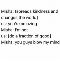 Love, Memes, and Angel: Misha: [spreads kindness and  changes the world]  us: you're amazing  Misha: l'm not  us: [do a fraction of good]  Misha: you guys blow my mind Misha is absolutely incredible and what he has achieved through spreading love and kindness is incomprehensible. I don't think he'll ever fully realise the impact he has had on this world 🌎🌍🌏 - spn spncw spnfans spnfan spnfamily spnfandom supernatural supernaturalcw supernaturalfans supernaturalfan supernaturalfamily supernaturalfandom destiel destielforever j2 brothers winchester akf yana lyf mishacollins misha castiel cas angel actualangel dmitritippenskrushnic love kindness