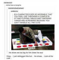 Memes, 🤖, and Flipped: mishas-dick  misha-has-a-mangina  destielmy beatingheart  uxiebunn  IS A CHARACTER EVER SO ADORABLE THAT  YOU FEEL LIKE THROWING A COMPLETE  FIT AND FLIPPING TABLES AND THROWING  THINGS AND SCREAMING BECAUSE YOU  CAN'T HANDLE ALL THE CUTE  his shoes are too big for him bless his soul  Omg... just reblogged this but... his shoes... Look at the  cute 😂😂😂