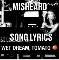 Misheard Song lyrics: MISHEARD y  WET DREAM, TOMATO Misheard Song lyrics
