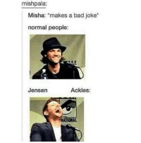 Aww true 😅❣❤: mishpala:  Misha: makes a bad joke  normal people:  Jensen  Ackles:  ATIONAL Aww true 😅❣❤