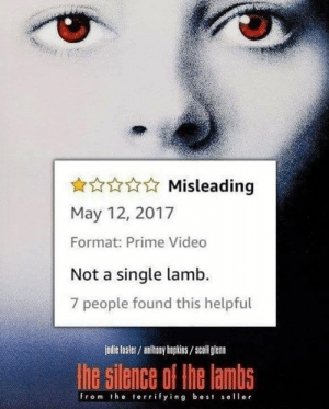 Dank, Best, and Video: Misleading  May 12, 2017  Format: Prime Video  Not a single lamb.  7 people found this helpful  jodie fosler/ anhony hopkins/scoll glan  he silence of the lambs  from the terrifying best seller