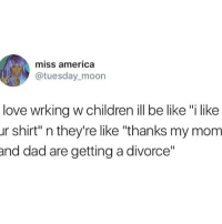"America, Be Like, and Children: miss america  @tuesday_moon  love wrking w children ill be like ""i like  ur shirt"" n they're like ""thanks my mom  nd dad are getting a divorce"" OKG I HATE HOW TRUE THIS IS ITS FUNNY AS HELL"