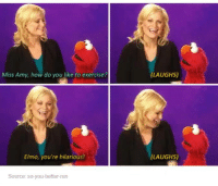 Dank, Elmo, and Run: Miss Amy, how do you like to exercise P  Elmo, you're hilarious!  Source: so you better run  (LAUGHS)  (LAUGHS)