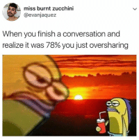 Relatable, Zucchini, and You: miss burnt zucchini  @evanjaquez  When you finish a conversation and  realize it was 78% you just oversharing i talk way to much 🙄
