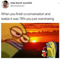 Andrew Bogut, Funny, and Zucchini: miss burnt zucchini  @evanjaquez  When you finish a conversation and  realize it was 78% you just oversharing This is 110% me.