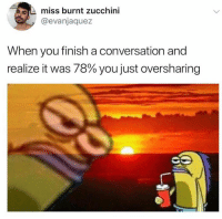 Zucchini, You, and Miss: miss burnt zucchini  @evanjaquez  When you finish a conversation and  realize it was 78% you just oversharing