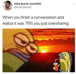 Time, Zucchini, and You: miss burnt zucchini  @evanjaquez  When you finish a conversation and  realize it was 78% you just oversharing every damn time