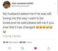 Husband, Change, and Caramel: miss caramel muffet  @mumucaramel7  My husband asked me if he was still  loving me the way l want to be  loved.and he said please tell me if you  ever feel it has change  11/21/18, 2:25 PM  16.1K Retweets 88.5K Likes