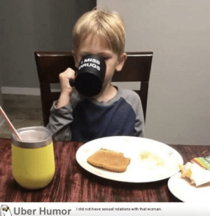 failnation:  My friend's kid asked if he could use 'Mommy's mug' this morning: MISS  did not have sexual relations with that woman.  Uber Humor failnation:  My friend's kid asked if he could use 'Mommy's mug' this morning