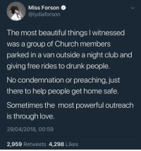 <p>Show Love (via /r/BlackPeopleTwitter)</p>: Miss Forson  @lydiaforson  I he most beautiful things I witnessea  was a group of Church members  parked in a van outside a night club and  giving free rides to drunk people  No condemnation or preaching, just  there to help people get home safe.  Sometimes the most powerful outreach  is through love  29/04/2018, 00:59  2,959 Retweets 4,298 Likes <p>Show Love (via /r/BlackPeopleTwitter)</p>