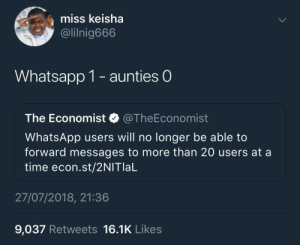 Whatsapp, Time, and Single: miss keisha  @lilnig666  Whatsapp 1- aunties O  The Economist @TheEconomist  WhatsApp users will no longer be able to  forward messages to more than 20 users at a  time econ.st/2NITlaL  27/07/2018, 21:36  9,037 Retweets 16.1K Likes Every Single Day!!