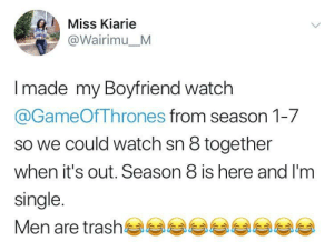 He knows nothing: Miss Kiarie  @Wairimu_M  Imade my Boyfriend watch  @GameOfThrones from season 1-7  so we could watch sn 8 together  when it's out. Season 8 is here and I'm  single.  Men are trash He knows nothing