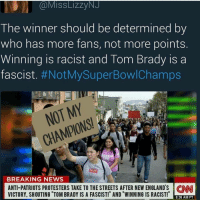 Memes, 🤖, and New England: Miss LizzyNJ  The winner should be determined by  who has more fans, not more points  Winning IS racist and lom Brady IS a  fascist  #NotMy Super Bowl Champs  ONS!  BREAKING NEWS  ANTI-PATRIOTS PROTESTERS TAKE TO THE STREETS AFTER NEW ENGLAND S CNNI  VICTORY. SHOUTING TOM BRADY IS A FASCIST! AND WINNING IS RACIST!  8:36 AM PT I hope this is satire because allot of people nowadays are so sensitive I wouldn't be surprised if this was real