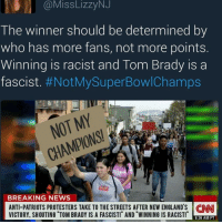 Memes, Atheism, and 🤖: Miss LizzyNJ  The winner should be determined by  who has more fans, not more points.  Winning is racist and Tom Brady is a  fascist  #NotMySuperBowlChamps  MY  NOT BREAKING NEWS  ANTI-PATRIOTS PROTESTERS TAKE TO THE STREETS AFTER NEW ENGLAND S CNN  VICTORY. SHOUTING TOM BRADY IS A FASCIST!T AND WINNING IS RACIST! 8:36 AM PT There goes my will to live politicians gop conservative republican liberal democrat libertarian Trump christian feminism atheism Sanders Clinton America patriot muslim bible religion quran lgbt government feminism abortion traditional capitalism - Follow my main! @guns_are_fun_ - Tag your friends for more rightwing content ✨🙌🏻 - If you have any questions on my political views dm me! 💁🏻 -