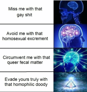 annnddd another one dies: Miss me with that  gay shit  Avoid me with that  homosexual excrement  Circumvent me with that  queer fecal matter  Evade yours truly with  that homophilic doody annnddd another one dies
