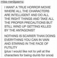 Dumb, True, and Movie: miss-nerdgasmz  I WANT A TRUE HORROR MOVIE  WHERE ALL THE CHARACTERS  ARE INTELLIGENT AND DO ALL  THE RIGHT THINGS AND TAKE ALL  THE PROPER PRECAUTIONS BUT  STILL WIND UP GETTING KILLED  BY THE ANTAGONIST  NOTHING IS SCARIER THAN DOING  EVERYTHING YOU CAN IN VAIN  AND STARING IN THE FACE OF  FUTILITY  (plus I would like not to yell at the  characters for being dumb for once) https://t.co/MZ3tzg61ta