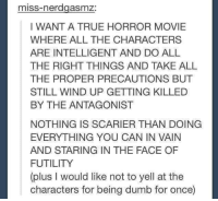 Dumb, Memes, and Movies: miss-nerdgasmz:  I WANT A TRUE HORROR MOVIE  WHERE ALL THE CHARACTERS  ARE INTELLIGENT AND DO ALL  THE RIGHT THINGS AND TAKE ALL  THE PROPER PRECAUTIONS BUT  STILL WIND UP GETTING KILLED  BY THE ANTAGONIST  NOTHING IS SCARIER THAN DOING  EVERYTHING YOU CAN IN VAIN  AND STARING IN THE FACE OF  FUTILITY  (plus l would like not to yell at the  characters for being dumb for once)