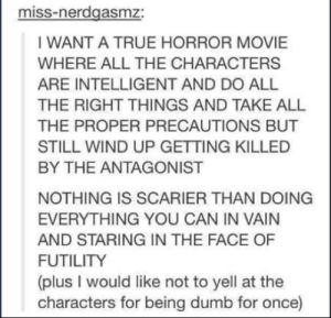 College, Dumb, and Omg: miss-nerdgasmz:  IWANT A TRUE HORROR MOVIE  WHERE ALL THE CHARACTERS  ARE INTELLIGENT AND DO ALL  THE RIGHT THINGS AND TAKE ALL  THE PROPER PRECAUTIONS BUT  STILL WIND UP GETTING KILLED  BY THE ANTAGONIST  NOTHING IS SCARIER THAN DOING  EVERYTHING YOU CAN IN VAIN  AND STARING IN THE FACE OF  FUTILITY  (plus I would like not to yell at the  characters for being dumb for once) The movie will be called College Graduationomg-humor.tumblr.com