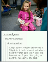 "Memes, 🤖, and 3d Printer: miss-nerdgasmz  the witty authoress:  stunnin  icture:  A high school robotics team used a  3D printer to build a functional robotic  hand they then gave to a 4-year-old  born without fingers. ""I'm going to  paint the nails pink,"" she said. http://t.co/N0baqilUij"