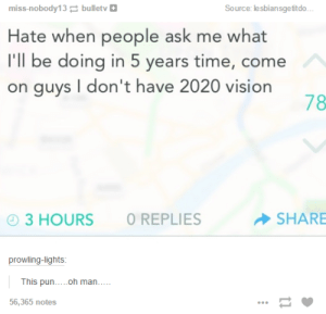Vision of the futureomg-humor.tumblr.com: miss-nobody13 bulletv O  Source: lesbiansgetitdo...  Hate when people ask me what  I'll be doing in 5 years time, come  on guys I don't have 2020 vision  78  O REPLIES  - SHARE  O 3 HOURS  prowling-lights:  This pun...oh man....  56,365 notes Vision of the futureomg-humor.tumblr.com