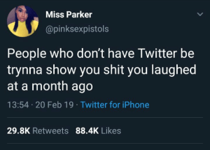 Iphone, Reddit, and Shit: Miss Parker  @pinksexpistols  People who don't have Twitter be  trynna show you shit you laughed  at a month ago  13:54 20 Feb 19 Twitter for iPhone  29.8K Retweets 88.4K Likes People who dont use Reddit be trynna show you shit on Twitter you laughed at a month ago