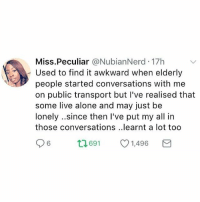This! ☝🏽💜👵🏾👴🏼 Listen to and learn from our elders.: Miss.Peculiar @NubianNerd 17h  Used to find it awkward when elderly  people started conversations with me  on public transport but I've realised that  some live alone and may just be  lonely.since then I've put my all in  those conversations ..learnt a lot too  6  691  1,496 This! ☝🏽💜👵🏾👴🏼 Listen to and learn from our elders.