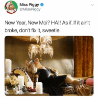 Same Bitch.: Miss Piggy  @MissPiggy  New Year, New Moi? HA!! As if. If it ain't  broke, don't fix it, sweetie Same Bitch.