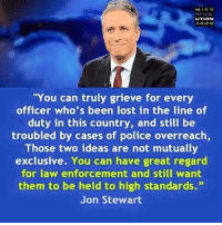 """Memes, Police, and Lost: MISS  REVOL  UTION  ARIFS  """"You can truly grieve for every  officer who's been lost in the line of  duty in this country, and still be  troubled by cases of police overreach  Those two ideas are not mutually  exclusive. You can have great regard  for law enforcement and still want  them to be held to high standards.""""  Jon Stewart This."""