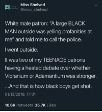 "Police, Black, and White: Miss Shelved  Miss  Sheived@miss_shelved  White male patron: ""A large BLACK  MAN outside was yelling profanities at  me"" and told me to call the police.  I went outside  It was two of my TEENAGE patrons  having a heated debate over whether  Vibranium or Adamantium was stronger  And that is how black boys get shot  01/12/2018, 17:01  10.6K Retweets35.7K Likes yes officer these teenagers are being nerds while black"