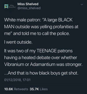 "Dank, Memes, and Police: Miss Shelved  Miss  Sheived@miss_shelved  White male patron: ""A large BLACK  MAN outside was yelling profanities at  me"" and told me to call the police.  I went outside  It was two of my TEENAGE patrons  having a heated debate over whether  Vibranium or Adamantium was stronger  And that is how black boys get shot  01/12/2018, 17:01  10.6K Retweets35.7K Likes yes officer these teenagers are being nerds while black by byouguessedit MORE MEMES"
