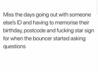 Birthday, Fucking, and Star: Miss the days going out with someone  elses ID and having to memorise their  birthday, postcode and fucking star sign  for when the bouncer started asking  questions
