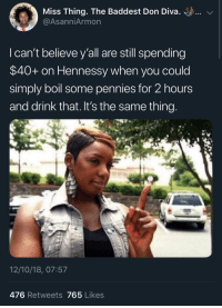 Hennessy, Don, and Believe: Miss Thing. The Baddest Don Diva. ..  @AsanniArmon  I can't believe y'all are still spending  $40+ on Hennessy when you could  simply boil some pennies for 2 hours  and drink that. It's the same thing  12/10/18, 07:57  476 Retweets 765 Likes Y'all know shes right too