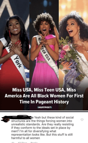 America, Tumblr, and Yeah: Miss USA, Miss Teen USA, Miss  America Are All Black Women For First  Time In Pageant History  HUFFPOSTI  e Yeah but these kind of social  structures are the things forcing women into  unrealistic standards. Are they really resisting  if they conform to the ideals set in place by  men? I'm all for diversifying what  representation looks like. But this stuff is still  harmful to all women I can't stand people with such a negative Debby Downer mentality like this.