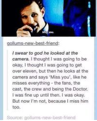 Best Friend, Doctor, and God: Miss you.  gollums-new-best-friend:  I swear to god he looked at the  camera. I thought I was going to be  okay, I thought I was going to get  over eleven, but then he looks at the  camera and says 'Miss you', like he  misses everything the fans, the  cast, the crew and being the Doctor.  I was fine up until then. I was okay.  But now I'm not, because I miss him  too.  Source: gollums-new-best-friend