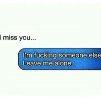 Memes, 🤖, and Miss You: miss you..  I'm fucking someone else  Leave me alone. Well damn..😂😂😂