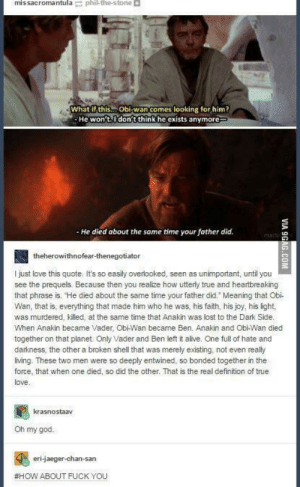 """scifiseries:  Wholesome shit I found on my phone from long ago: missacromantulaphi the-stone  What ifthis... Obi-wan comes looking for him?  He won't.I do  on't think he exists anymore  He died about the same time your father did  theherowithnofear-thenegotiator  I just love this quote. It's so easily overlooked, seen as unimportant, until you  see the prequels. Because then you realize how utterty true and heartbreaking  that phrase is. He died about the same time your father did."""" Meaning that Obi  Wan, that is, everything that made him who he was, his faith, his joy, his light,  was murdered, killed, at the same time that Anakin was lost to the Dark Side.  When Anakin became Vader, ObiWan became Ben. Anakin and Obi-Wan died  together on that planet. Only Vader and Ben left it alive. One full of hate and  darkness, the other a broken shell that was merely existing, not even really  living. These two men were so deeply entwined, so bonded together in the  force, that when one died, so did the other. That is the real definition of true  love.  krasnostaav  Oh my god  eri-jaeger-chan-san  #HOW ABOUT FUCK YOU scifiseries:  Wholesome shit I found on my phone from long ago"""