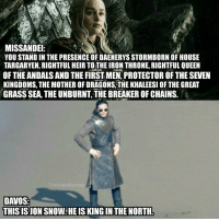 Jon Snow 😎 #GameOfThrones https://t.co/4zsZ6f7e6L: MISSANDE  YOU STAND IN THE PRESENCE OF DAENERYS STORMBORN OF HOUSE  TARGARYEN, RIGHTFUL HEIR TOTHE IRON THRONE, RIGHTFUL QUEEN  OF THE ANDALS AND THE FIRST MEN,PROTECTOR OFTHE SEVEN  KINGDOMS, THE MOTHER OF DRAGONS.THE KHALEESI OF THE GREAT  GRASS SEA, THE UNBURNT, THE BREAKER OF CHAINS.  ThronesMemes  DAVOS:  THISIS JON SNOW:HEIS KING IN THE NORTH. Jon Snow 😎 #GameOfThrones https://t.co/4zsZ6f7e6L