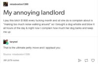 """me irl: missboston 1399  My annoying landlord  I pay this bitch $1800 every fucking month and all she do is complain about is  making too much noise walking around"""" so I brought a dog whistle and blow it  all hours of the day & night now I complain how much her dog barks and keep  me up  tarynel  That is the ultimate petty move and I applaud you  Source: missboston 1399  281,679 notes me irl"""