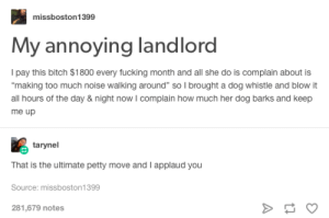 """Bitch, Fucking, and Petty: missboston1399  My annoying landlord  Ipay this bitch $1800 every fucking month and all she do is complain about is  making too much noise walking around"""" so I brought a dog whistle and blow it  all hours of the day & night now I complain how much her dog barks and keep  me up  tarynel  That is the ultimate petty move and I applaud you  Source: missboston1399  281,679 notes Advanced Pettiness"""
