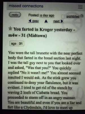 "meirl: missed connections  reply  Posted: a day ago  prohiblted 12  Lprev nextl  You farted in Kroger yesterday -  m4w 31 (Midtown)  age :31  You were the tall brunette with the near perfect  body that farted in the bread section last night.  I was the tall guy next to you that looked over  and asked, ""Was that you?"" You quickly  replied ""No it wasn't me! You almost seemed  insulted I would ask. As the stink grew you  continued to deny your flatulence, but it was  evident. I tried to get rid of the stench by  waving 2 loafs of Ciabatta bread. You  proceeded to storm off in an angry manner  You are beautiful and even if you are a liar and  fart like a Clydesdale, I'd love to meet up meirl"