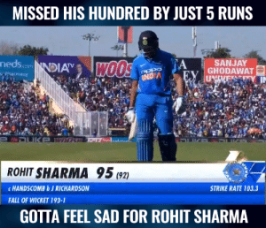 Rohit Sharma missed his hundred by just 5 runs.: MISSED HIS HUNDRED BY JUST 5 RUNS  nedscomNDIA  A  SANJAY  ROHIT SHARMA 95(2)  c HANDSCOMBbJ RICHARDSON  STRIKE RATE 103.3  FALL OF WICKET 193-1  GOTTA FEEL SAD FOR ROHIT SHARMA Rohit Sharma missed his hundred by just 5 runs.